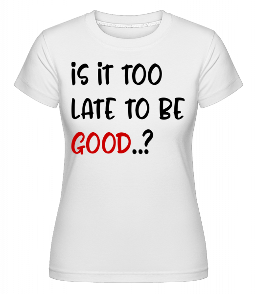 Is It Too Late To Be Good? - Shirtinator Frauen T-Shirt - Weiß - Vorn