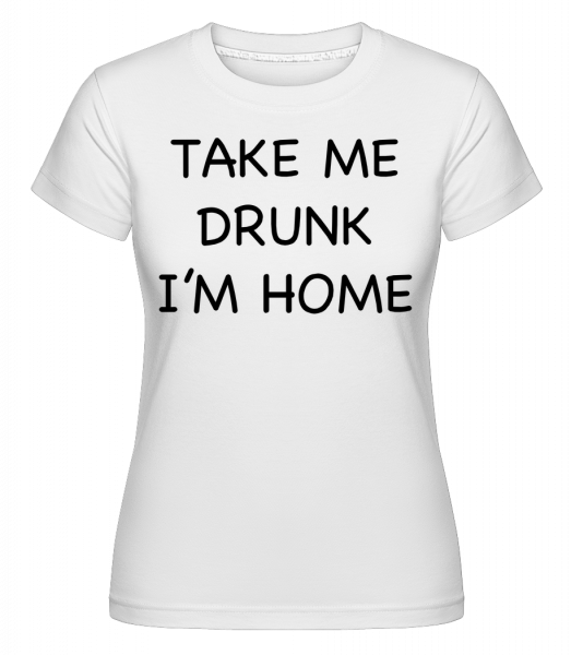 Take Me Drunk I'm Home - Shirtinator Frauen T-Shirt - Weiß - Vorn